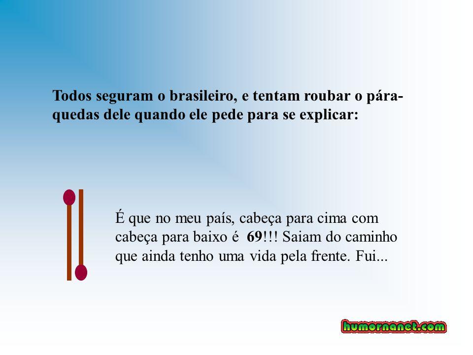 Todos seguram o brasileiro, e tentam roubar o pára- quedas dele quando ele pede para se explicar: 69 É que no meu país, cabeça para cima com cabeça para baixo é 69!!.