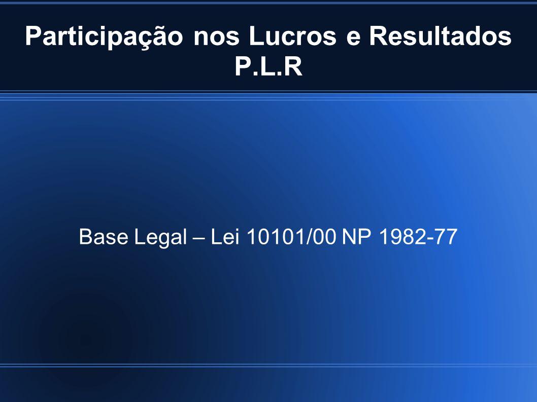Participação nos Lucros e Resultados P.L.R Base Legal – Lei 10101/00 NP 1982-77
