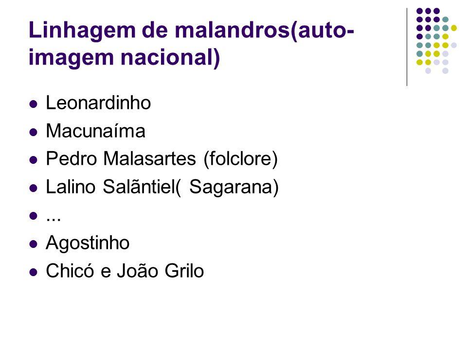 Linhagem de malandros(auto- imagem nacional) Leonardinho Macunaíma Pedro Malasartes (folclore) Lalino Salãntiel( Sagarana)... Agostinho Chicó e João G