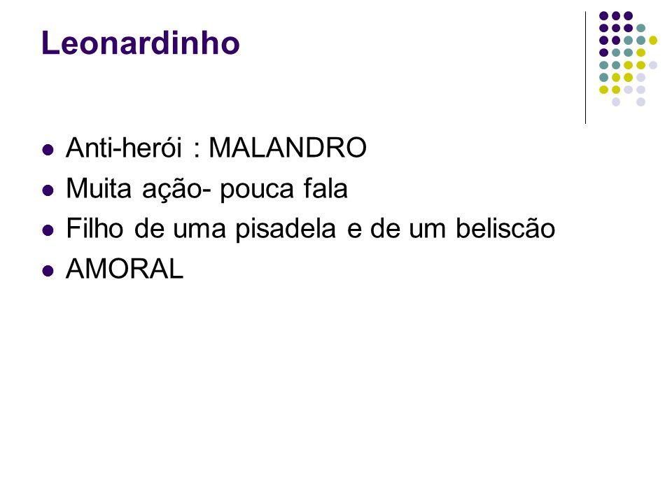 Leonardinho Anti-herói : MALANDRO Muita ação- pouca fala Filho de uma pisadela e de um beliscão AMORAL