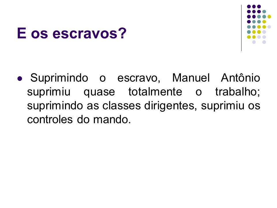 E os escravos? Suprimindo o escravo, Manuel Antônio suprimiu quase totalmente o trabalho; suprimindo as classes dirigentes, suprimiu os controles do m