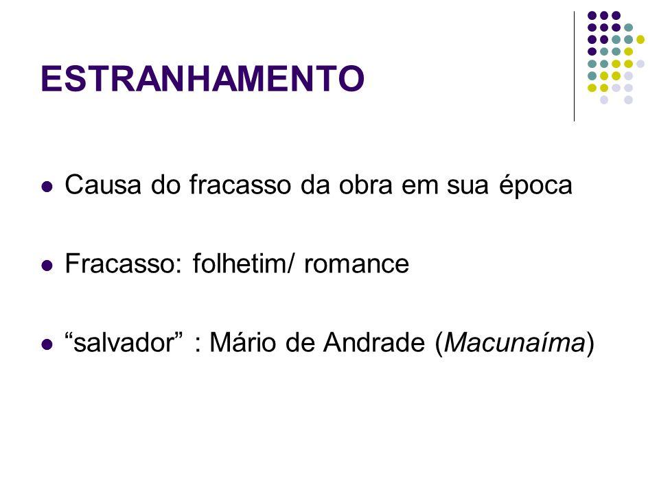 ESTRANHAMENTO Causa do fracasso da obra em sua época Fracasso: folhetim/ romance salvador : Mário de Andrade (Macunaíma)