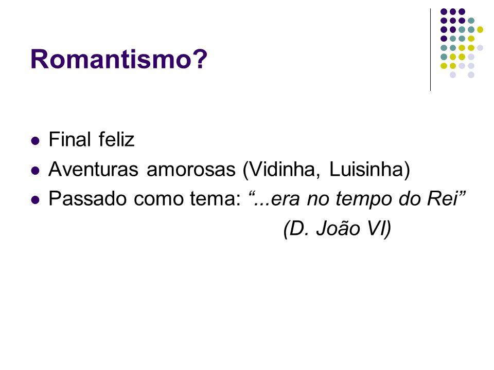 """Romantismo? Final feliz Aventuras amorosas (Vidinha, Luisinha) Passado como tema: """"...era no tempo do Rei"""" (D. João VI)"""