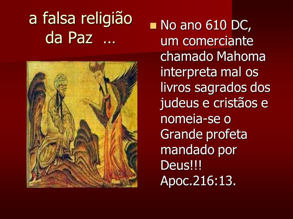 a falsa religião da Paz … No ano 610 DC, um comerciante chamado Mahoma interpreta mal os livros sagrados dos judeus e cristãos e nomeia-se o Grande profeta mandado por Deus!!.