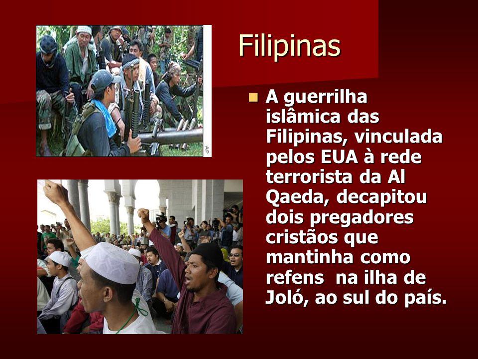 Filipinas Filipinas A guerrilha islâmica das Filipinas, vinculada pelos EUA à rede terrorista da Al Qaeda, decapitou dois pregadores cristãos que mantinha como refens na ilha de Joló, ao sul do país.