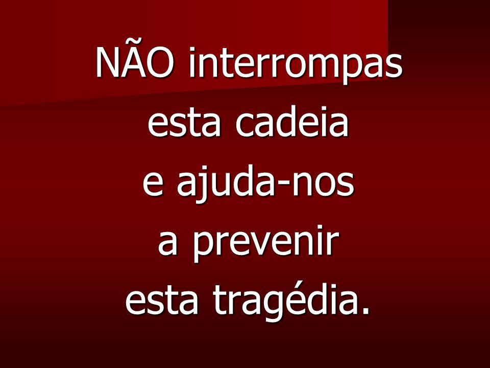 NÃO interrompas esta cadeia e ajuda-nos a prevenir esta tragédia.