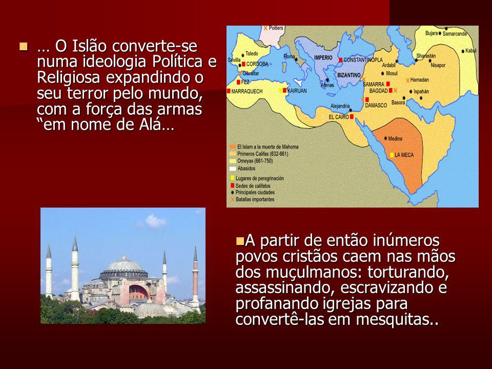 … O Islão converte-se numa ideologia Política e Religiosa expandindo o seu terror pelo mundo, com a força das armas em nome de Alá… … O Islão converte-se numa ideologia Política e Religiosa expandindo o seu terror pelo mundo, com a força das armas em nome de Alá… A partir de então inúmeros povos cristãos caem nas mãos dos muçulmanos: torturando, assassinando, escravizando e profanando igrejas para convertê-las em mesquitas..