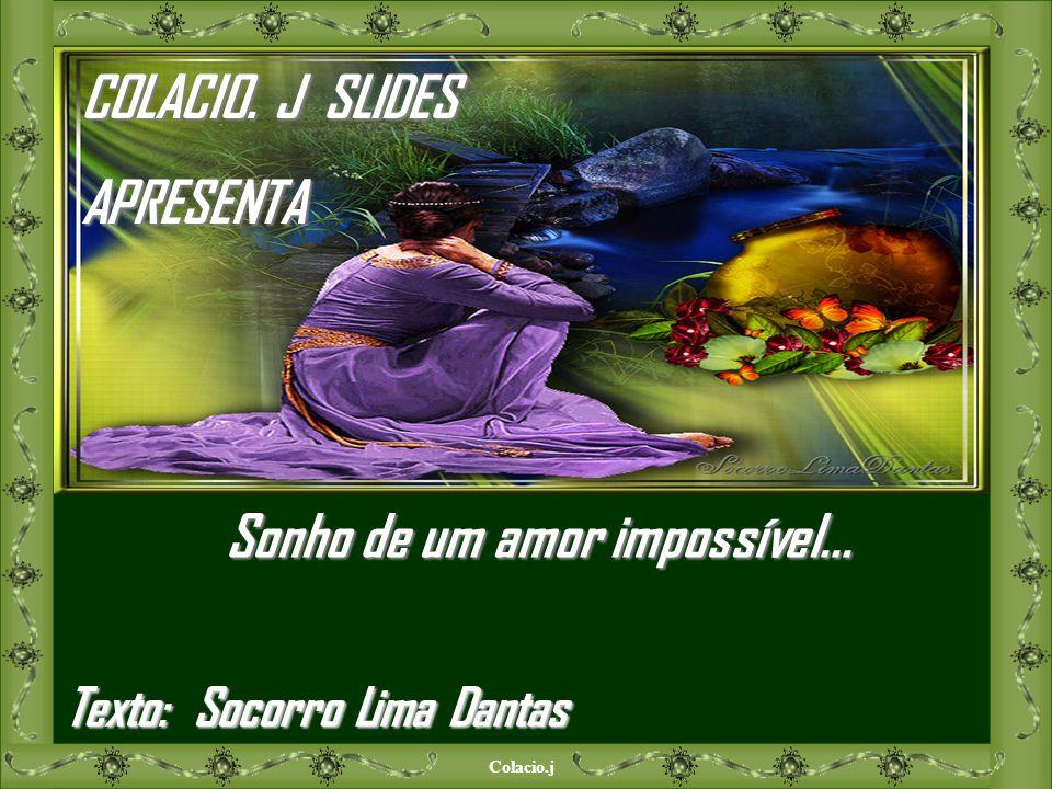 Colacio.j COLACIO. J SLIDES APRESENTA Sonho de um amor impossível... Texto: Socorro Lima Dantas