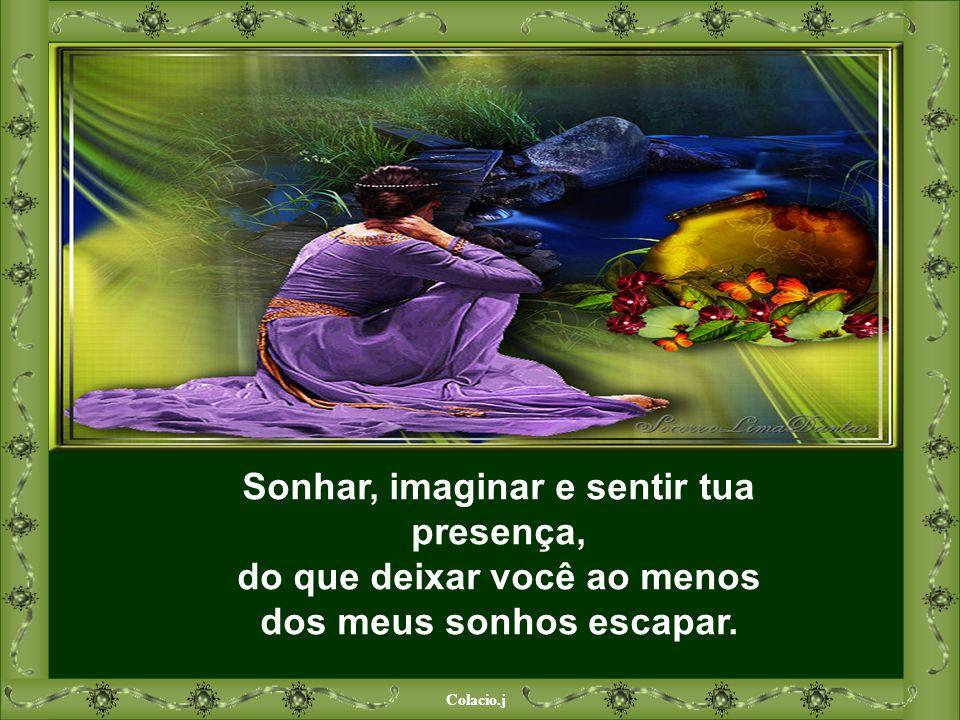 Colacio.j Sonhar, imaginar e sentir tua presença, do que deixar você ao menos dos meus sonhos escapar.