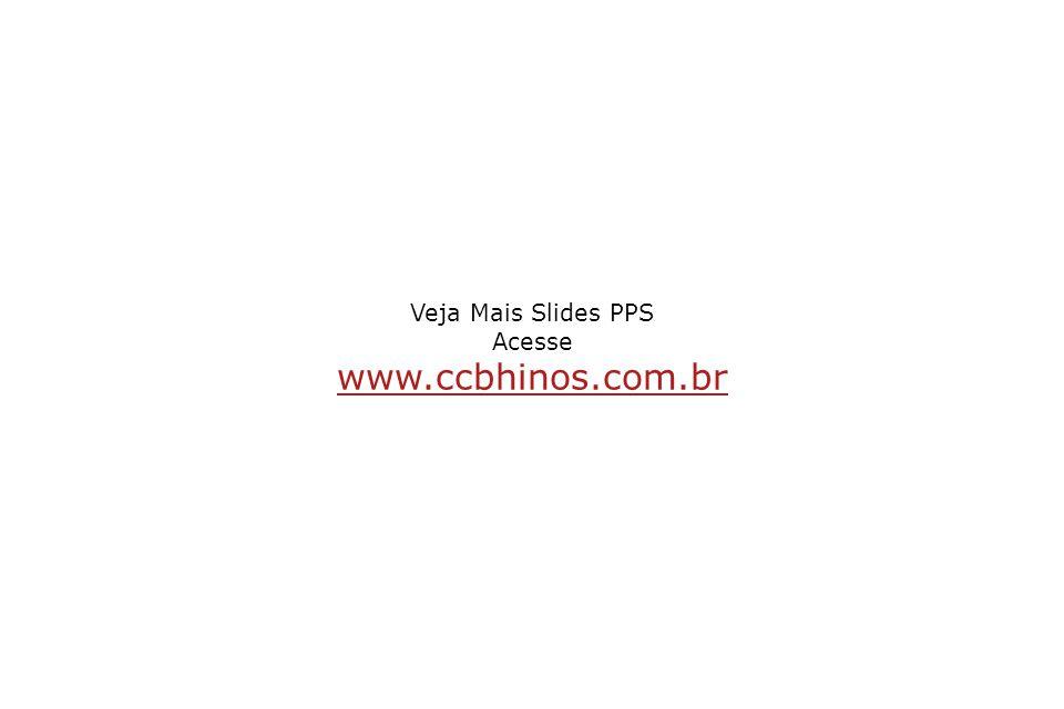 Veja Mais Slides PPS Acesse www.ccbhinos.com.br www.ccbhinos.com.br