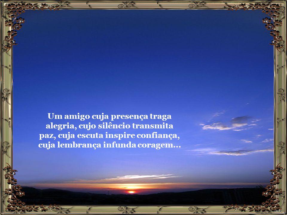 Que me diga sempre a verdade, que não camufle os meus defeitos, que não despreze as minhas lágrimas...