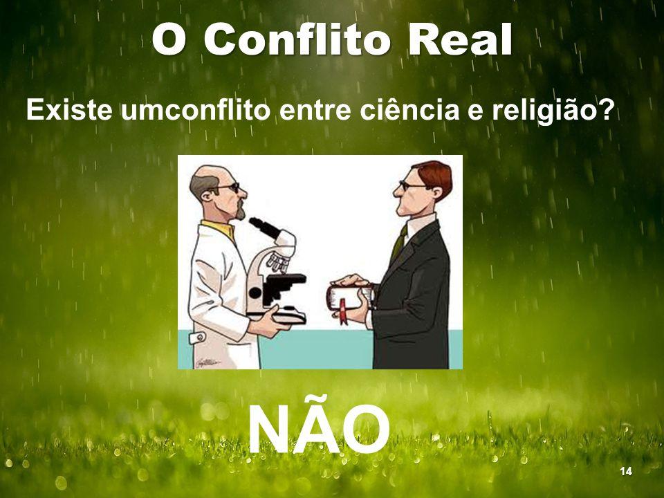 O Conflito Real Existe umconflito entre ciência e religião? NÃO 14