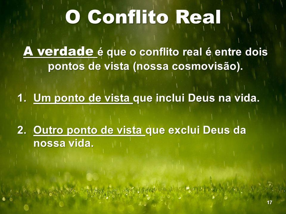 O Conflito Real A verdade é que o conflito real é entre dois pontos de vista (nossa cosmovisão). 1.Um ponto de vista que inclui Deus na vida. 2.Outro