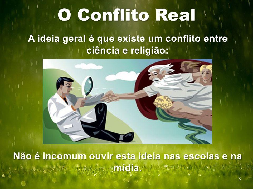 O Conflito Real A ideia geral é que existe um conflito entre ciência e religião: Não é incomum ouvir esta ideia nas escolas e na mídia. 3