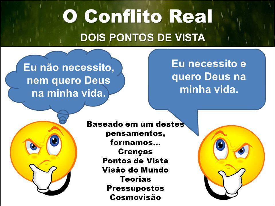 DOIS PONTOS DE VISTA 6 O Conflito Real Eu não necessito, nem quero Deus na minha vida. Eu necessito e quero Deus na minha vida. Baseado em um destes p