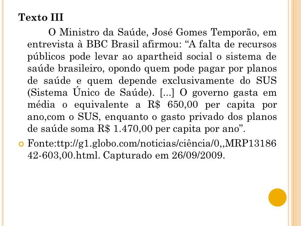 Texto III O Ministro da Saúde, José Gomes Temporão, em entrevista à BBC Brasil afirmou: A falta de recursos públicos pode levar ao apartheid social o sistema de saúde brasileiro, opondo quem pode pagar por planos de saúde e quem depende exclusivamente do SUS (Sistema Único de Saúde).