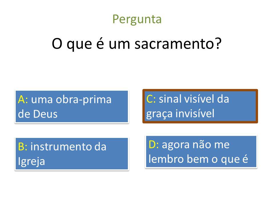 Pergunta O que é um sacramento? A: uma obra-prima de Deus B: instrumento da Igreja C: sinal visível da graça invisível D: agora não me lembro bem o qu