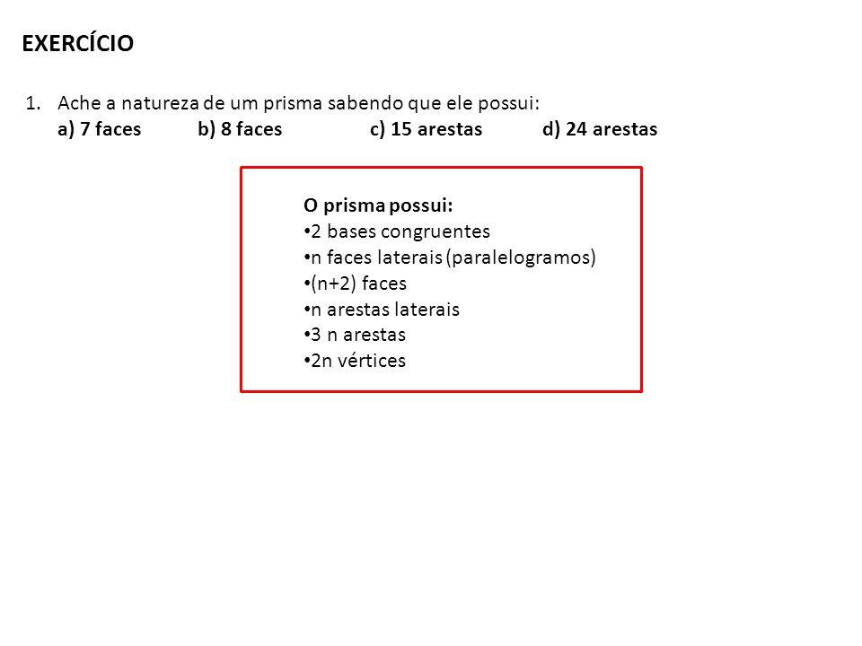 EXERCÍCIO 1.Ache a natureza de um prisma sabendo que ele possui: a) 7 facesb) 8 facesc) 15 arestasd) 24 arestas O prisma possui: 2 bases congruentes n