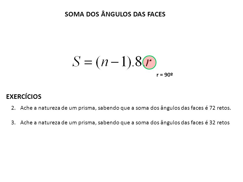 SOMA DOS ÂNGULOS DAS FACES EXERCÍCIOS 2.Ache a natureza de um prisma, sabendo que a soma dos ângulos das faces é 72 retos. 3.Ache a natureza de um pri