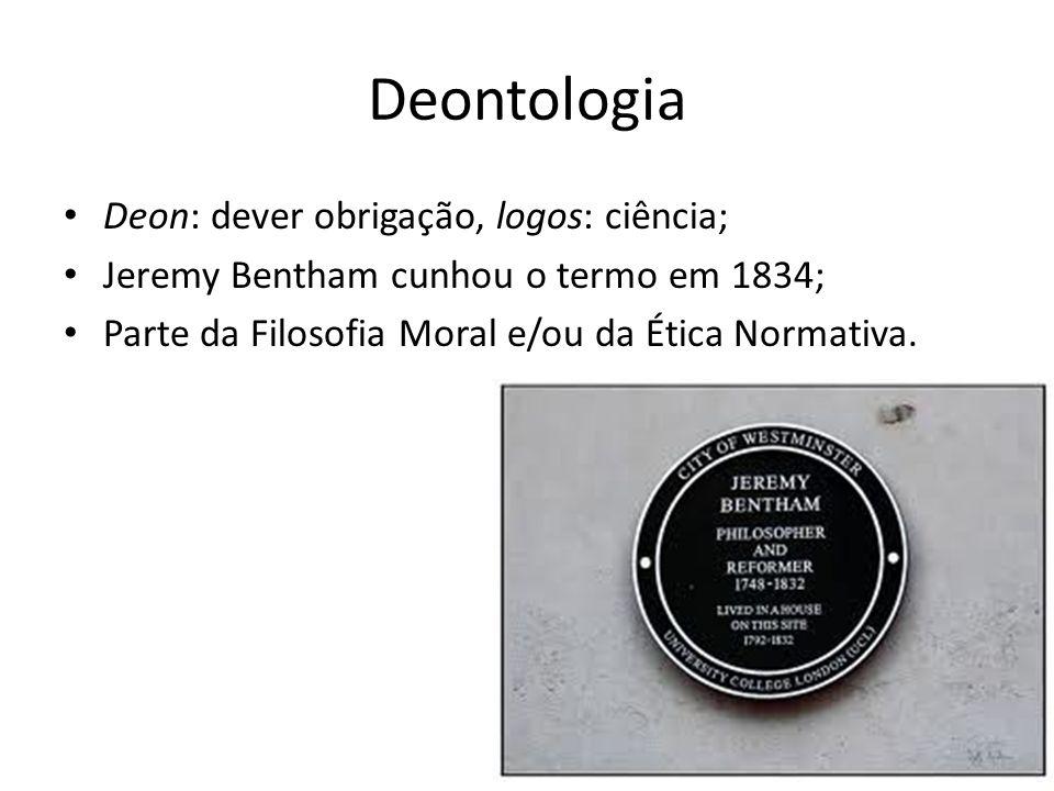 Deontologia Deon: dever obrigação, logos: ciência; Jeremy Bentham cunhou o termo em 1834; Parte da Filosofia Moral e/ou da Ética Normativa.