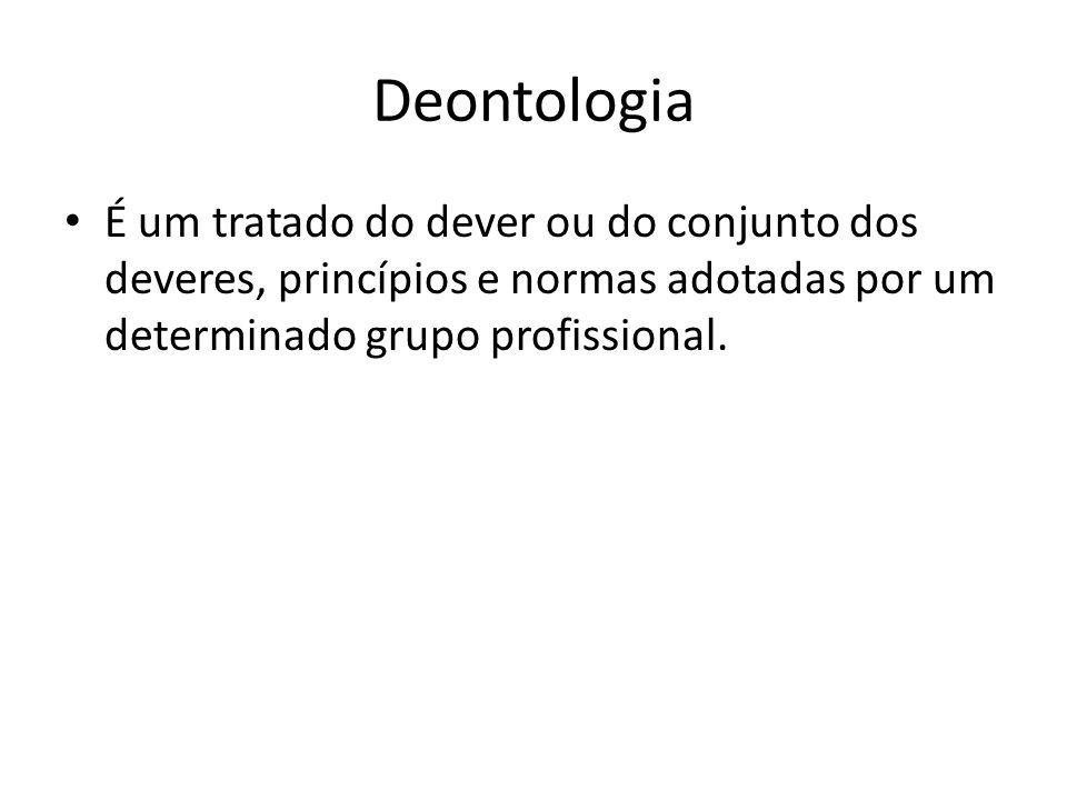 Deontologia É um tratado do dever ou do conjunto dos deveres, princípios e normas adotadas por um determinado grupo profissional.