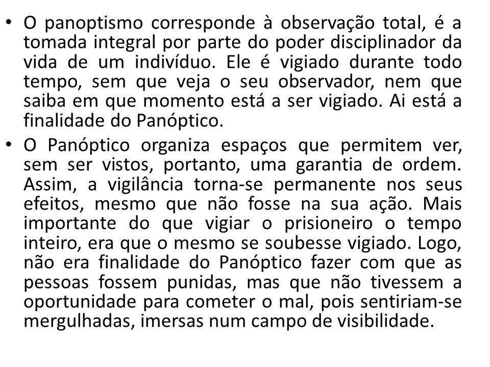 O panoptismo corresponde à observação total, é a tomada integral por parte do poder disciplinador da vida de um indivíduo. Ele é vigiado durante todo