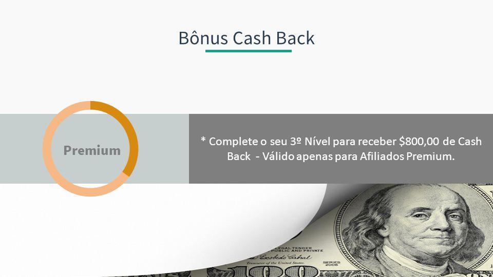 * Complete o seu 3º Nível para receber $800,00 de Cash Back - Válido apenas para Afiliados Premium. Bônus Cash Back Premium