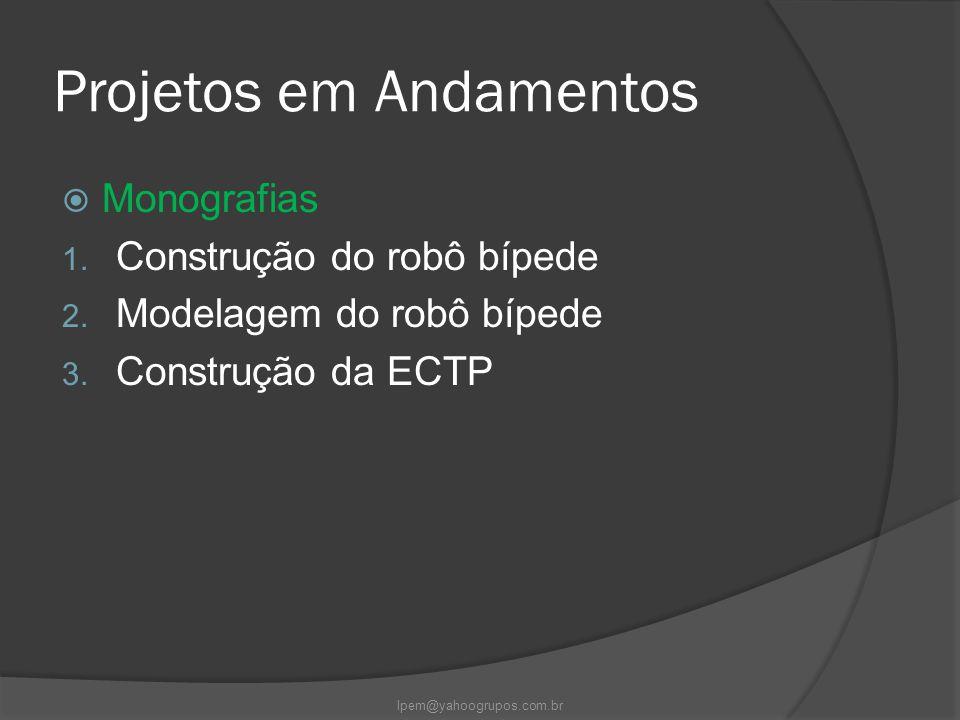 Projetos em Andamentos  Monografias 1. Construção do robô bípede 2. Modelagem do robô bípede 3. Construção da ECTP lpem@yahoogrupos.com.br