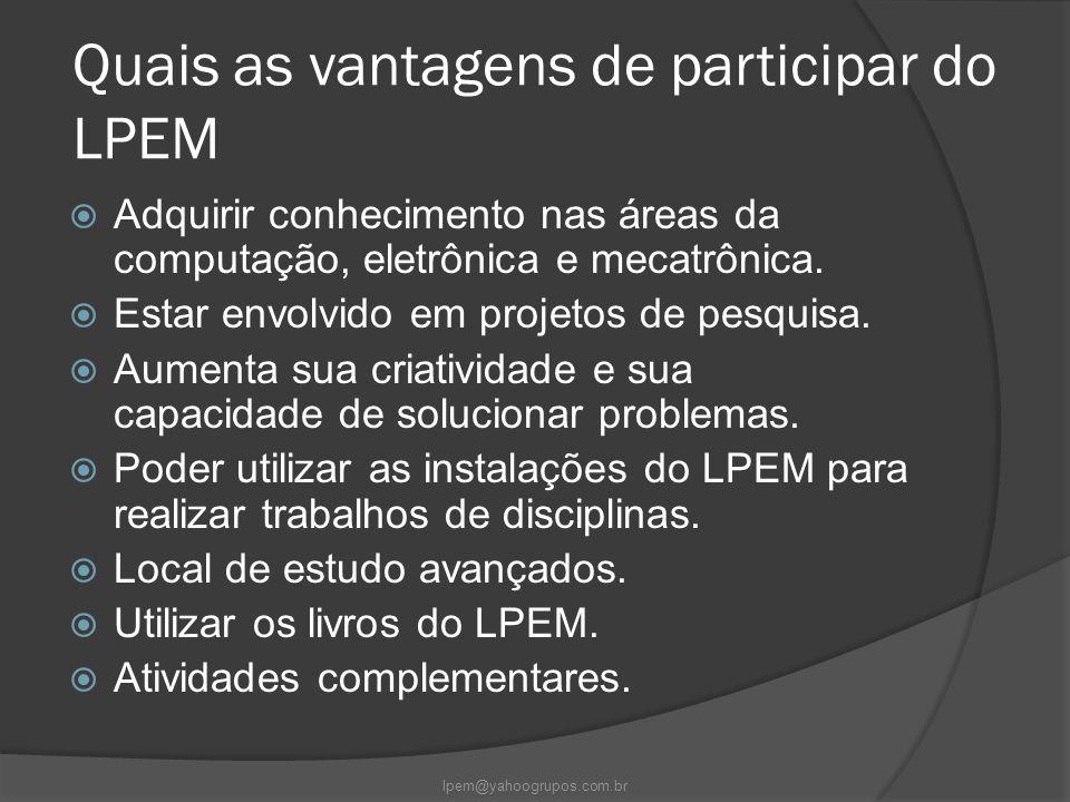 Quais as vantagens de participar do LPEM  Adquirir conhecimento nas áreas da computação, eletrônica e mecatrônica.  Estar envolvido em projetos de p