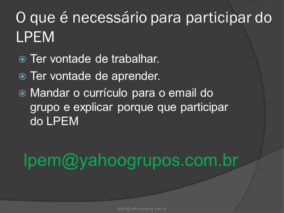 O que é necessário para participar do LPEM  Ter vontade de trabalhar.  Ter vontade de aprender.  Mandar o currículo para o email do grupo e explica