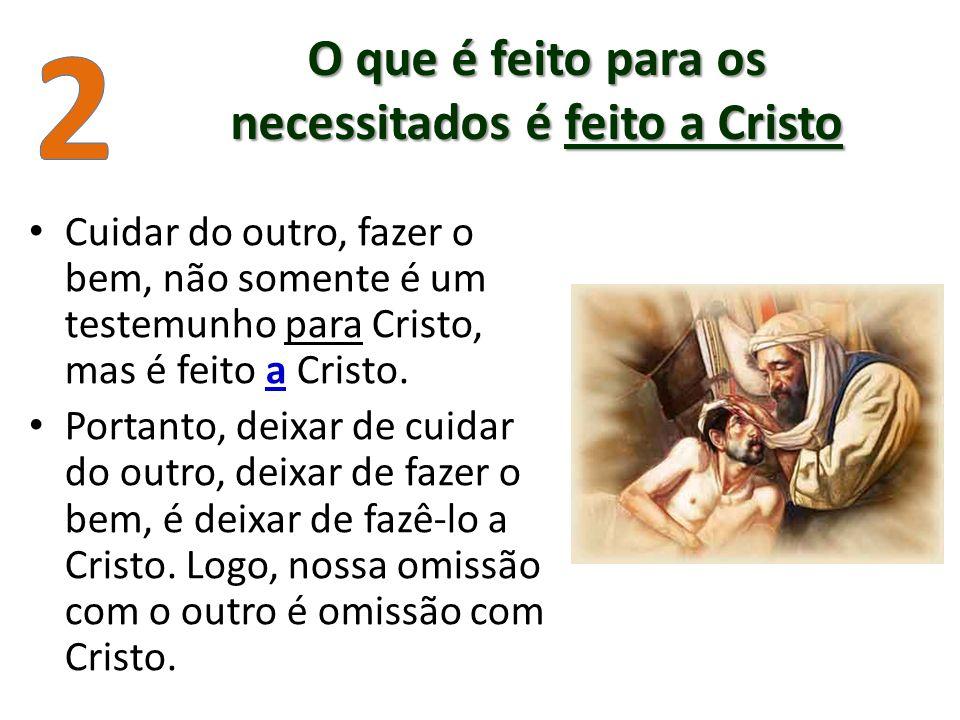 O que é feito para os necessitados é feito a Cristo Cuidar do outro, fazer o bem, não somente é um testemunho para Cristo, mas é feito a Cristo.