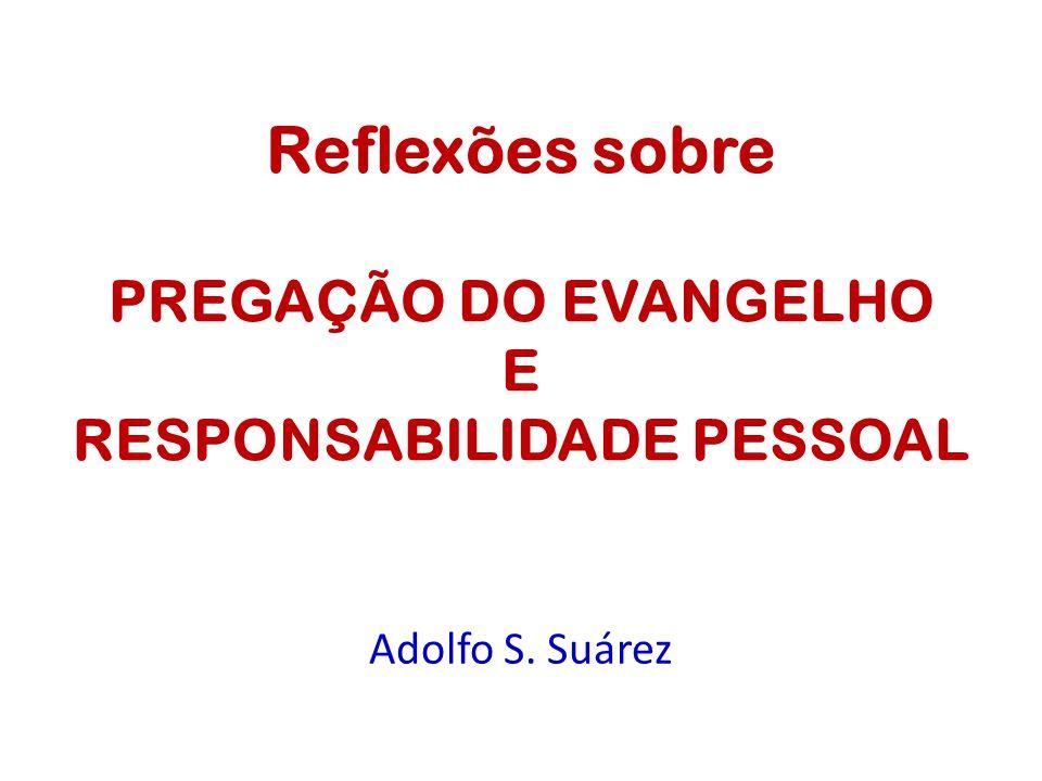 Adolfo S. Suárez Reflexões sobre PREGAÇÃO DO EVANGELHO E RESPONSABILIDADE PESSOAL