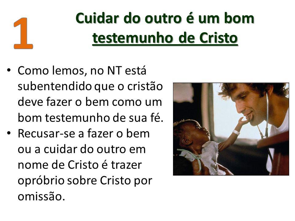 Cuidar do outro é um bom testemunho de Cristo Como lemos, no NT está subentendido que o cristão deve fazer o bem como um bom testemunho de sua fé.