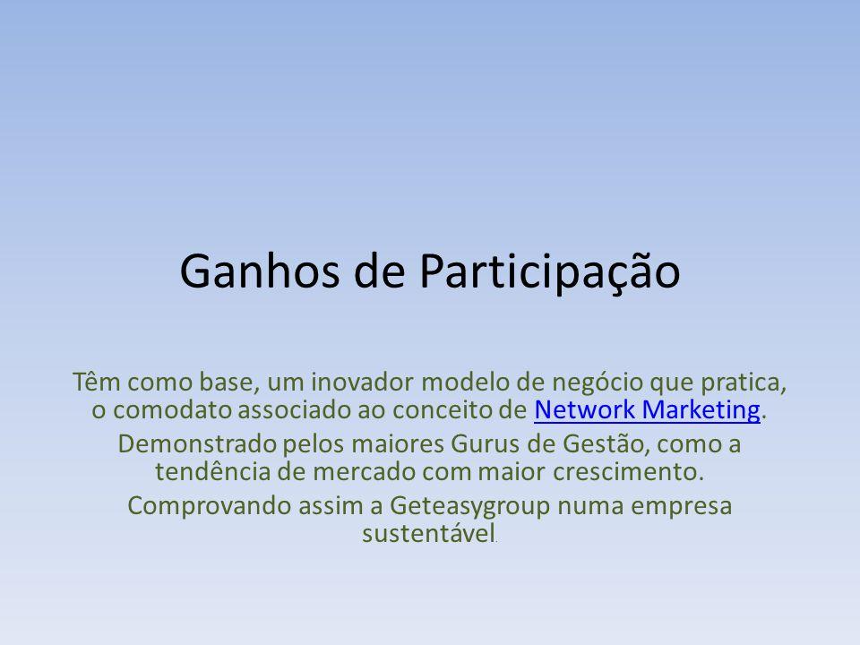Ganhos de Participação Têm como base, um inovador modelo de negócio que pratica, o comodato associado ao conceito de Network Marketing.Network Marketing Demonstrado pelos maiores Gurus de Gestão, como a tendência de mercado com maior crescimento.