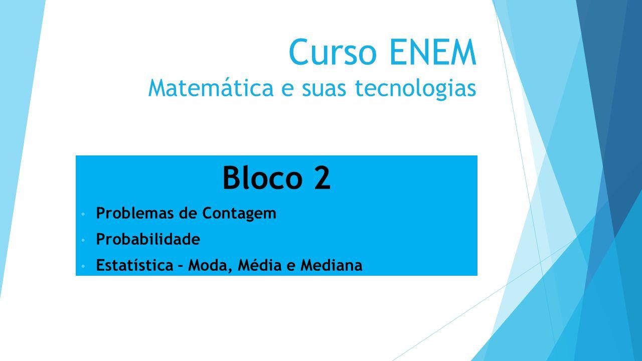 Curso ENEM Matemática e suas tecnologias Bloco 2 Problemas de Contagem Probabilidade Estatística – Moda, Média e Mediana