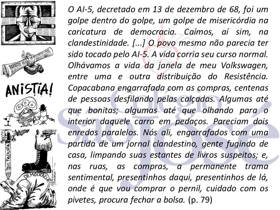 O AI-5, decretado em 13 de dezembro de 68, foi um golpe dentro do golpe, um golpe de misericórdia na caricatura de democracia. Caímos, aí sim, na clan