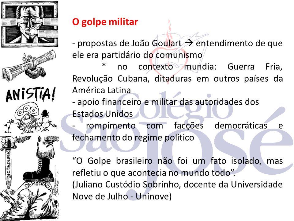 O golpe militar - propostas de João Goulart  entendimento de que ele era partidário do comunismo * no contexto mundia: Guerra Fria, Revolução Cubana,