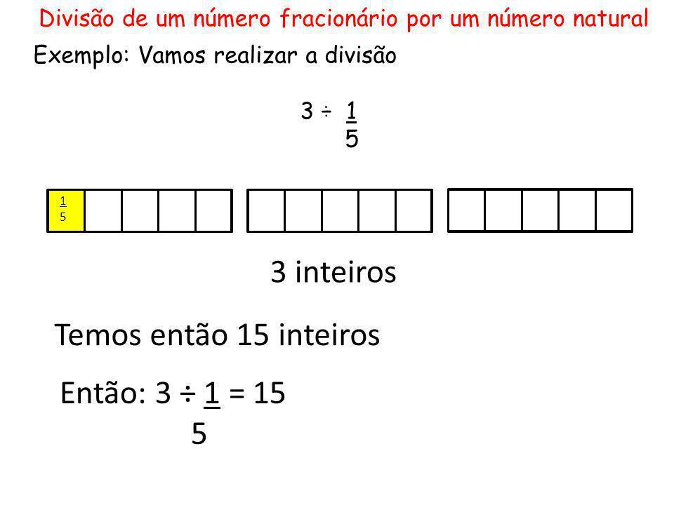 3 inteiros 1515 Temos então 15 inteiros Então: 3 ÷ 1 = 15 5 Divisão de um número fracionário por um número natural Exemplo: Vamos realizar a divisão 3