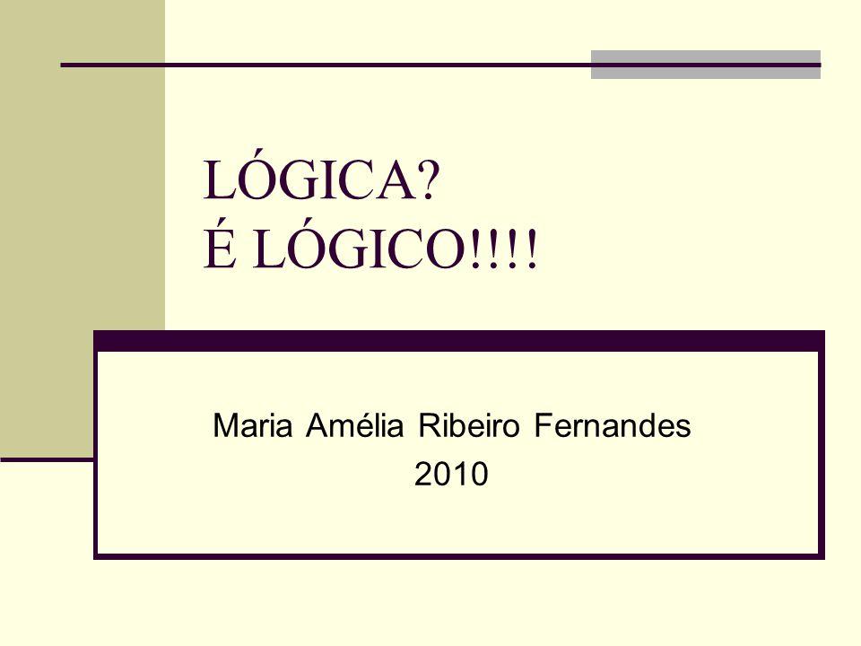LÓGICA? É LÓGICO!!!! Maria Amélia Ribeiro Fernandes 2010