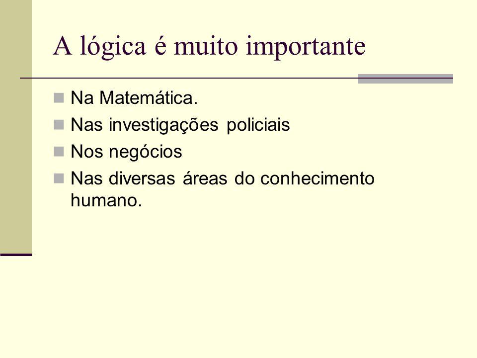 A lógica é muito importante Na Matemática. Nas investigações policiais Nos negócios Nas diversas áreas do conhecimento humano.