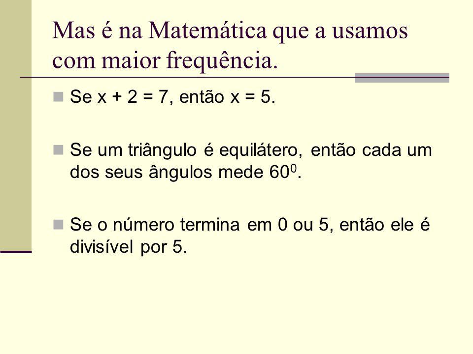 Mas é na Matemática que a usamos com maior frequência. Se x + 2 = 7, então x = 5. Se um triângulo é equilátero, então cada um dos seus ângulos mede 60