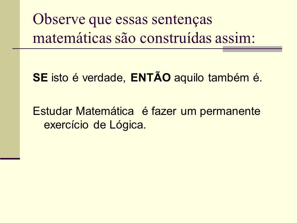 Observe que essas sentenças matemáticas são construídas assim: SE isto é verdade, ENTÃO aquilo também é. Estudar Matemática é fazer um permanente exer