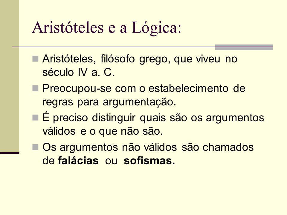 Aristóteles e a Lógica: Aristóteles, filósofo grego, que viveu no século IV a. C. Preocupou-se com o estabelecimento de regras para argumentação. É pr