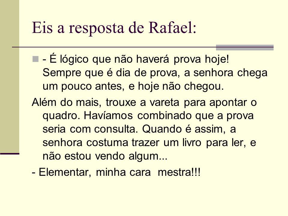 Eis a resposta de Rafael: - É lógico que não haverá prova hoje! Sempre que é dia de prova, a senhora chega um pouco antes, e hoje não chegou. Além do