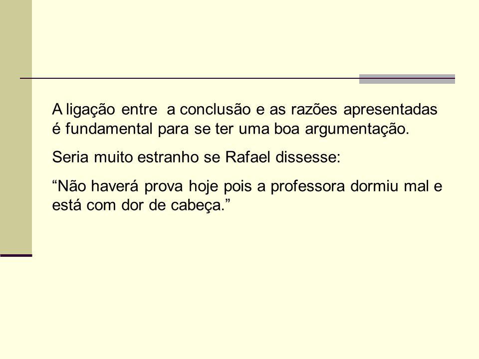 """A ligação entre a conclusão e as razões apresentadas é fundamental para se ter uma boa argumentação. Seria muito estranho se Rafael dissesse: """"Não hav"""