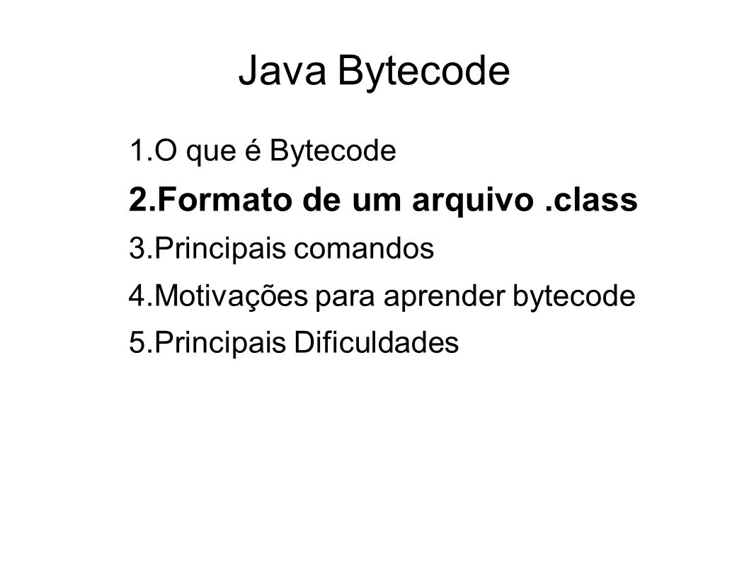 Java Bytecode 1.O que é Bytecode 2.Formato de um arquivo.class 3.Principais comandos 4.Motivações para aprender bytecode 5.Principais Dificuldades