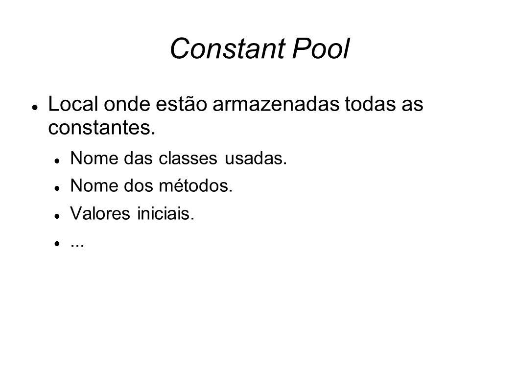 Constant Pool Local onde estão armazenadas todas as constantes. Nome das classes usadas. Nome dos métodos. Valores iniciais....