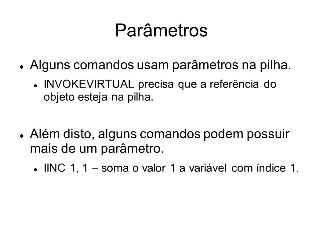 Parâmetros Alguns comandos usam parâmetros na pilha. INVOKEVIRTUAL precisa que a referência do objeto esteja na pilha. Além disto, alguns comandos pod
