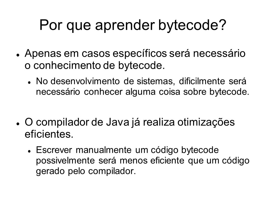 Por que aprender bytecode? Apenas em casos específicos será necessário o conhecimento de bytecode. No desenvolvimento de sistemas, dificilmente será n