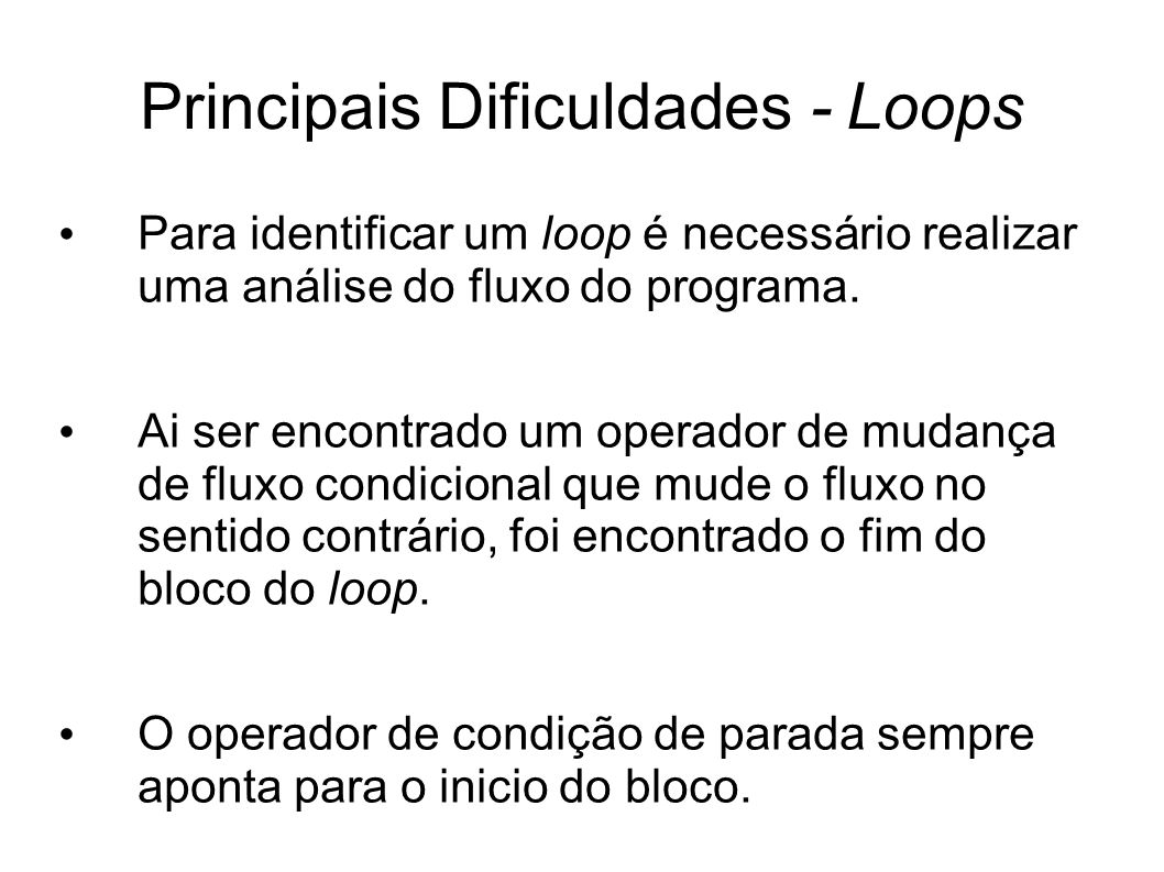 Principais Dificuldades - Loops Para identificar um loop é necessário realizar uma análise do fluxo do programa. Ai ser encontrado um operador de muda